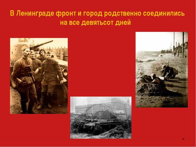 В Ленинграде фронт и город родственно соединились на все девятьсот дней *