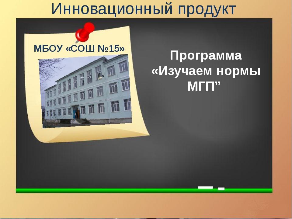 """Инновационный продукт Программа «Изучаем нормы МГП"""" МБОУ «СОШ №15»"""