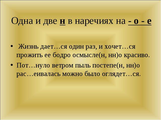Одна и две н в наречиях на - о - е Жизнь дает…ся один раз, и хочет…ся прожить...
