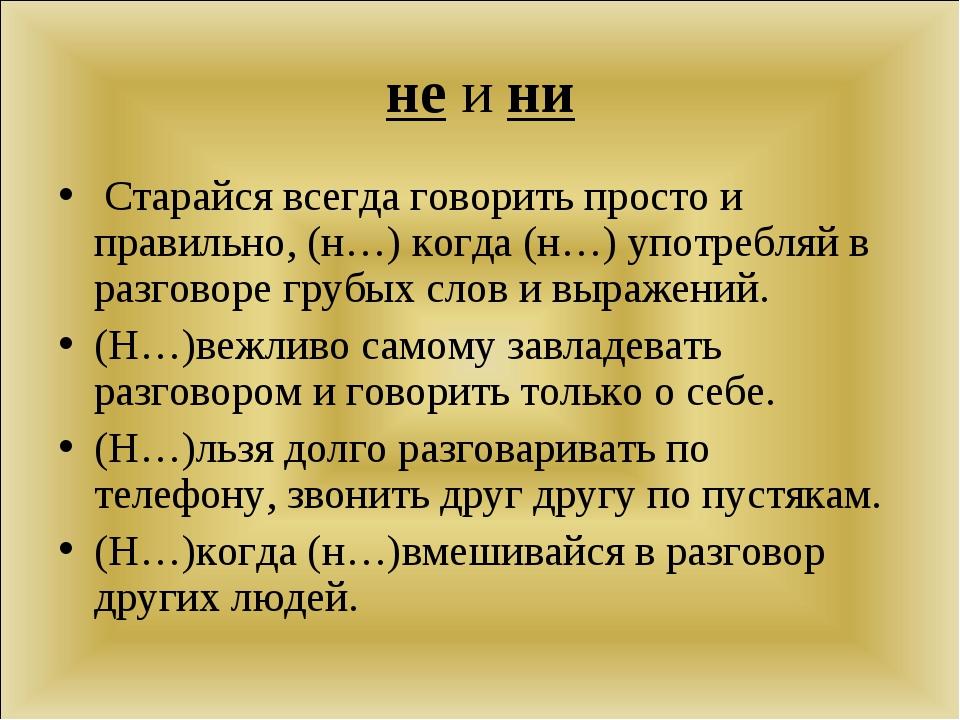 не и ни Старайся всегда говорить просто и правильно, (н…) когда (н…) употребл...
