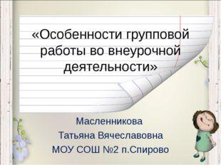 «Особенности групповой работы во внеурочной деятельности» Масленникова Татьян