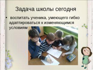 Задача школы сегодня воспитать ученика, умеющего гибко адаптироваться к измен