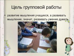Цель групповой работы развитие мышления учащихся, а развивать мышление, значи