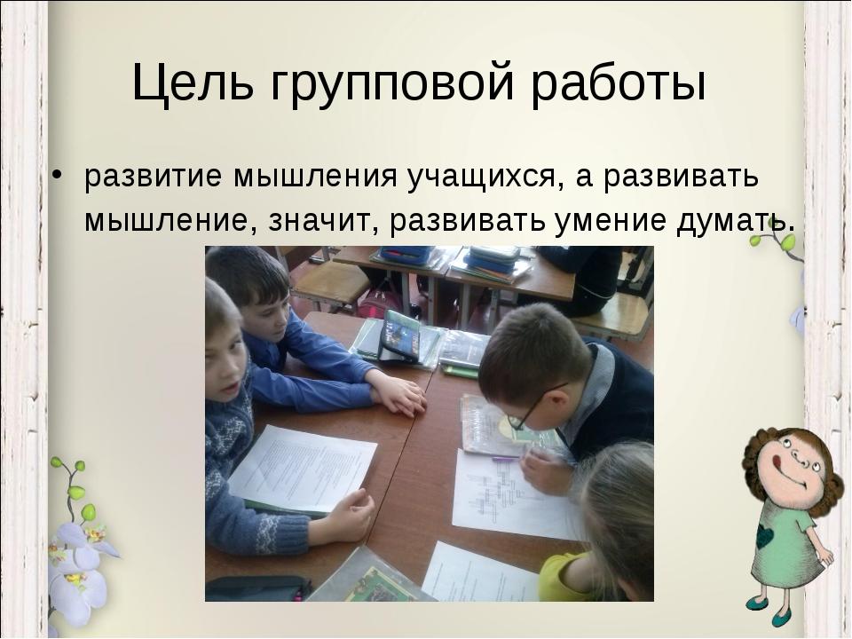 Цель групповой работы развитие мышления учащихся, а развивать мышление, значи...