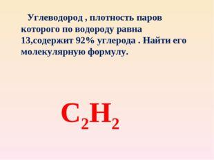 С2Н2 Углеводород , плотность паров которого по водороду равна 13,содержит 92%
