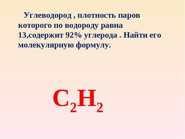 С2Н2 Углеводород , плотность паров которого по водороду равна 13,содержит 92%...