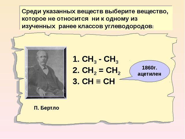 1. СН3 - СН3 2. СН2 = СН2 3. СН ≡ СН Среди указанных веществ выберите веществ...