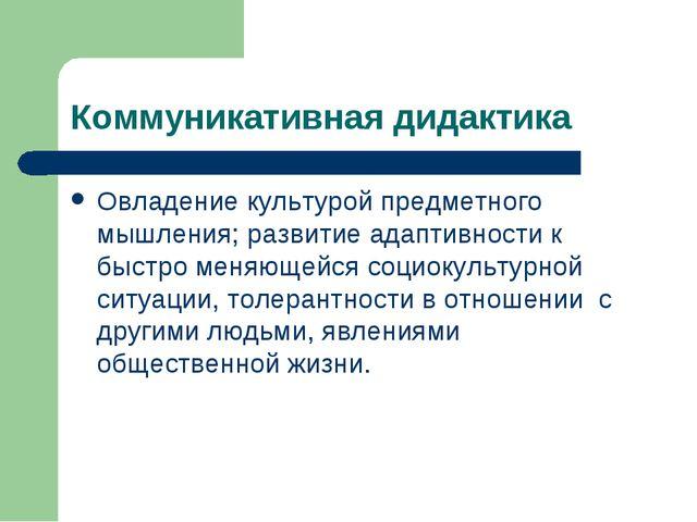 Коммуникативная дидактика Овладение культурой предметного мышления; развитие...