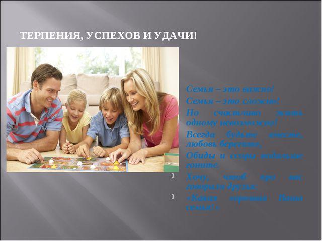 ТЕРПЕНИЯ, УСПЕХОВ И УДАЧИ! Семья – это важно! Семья – это сложно! Но счастлив...