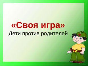 «Своя игра» Дети против родителей