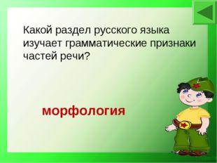 морфология Какой раздел русского языка изучает грамматические признаки частей