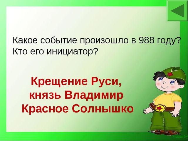 Крещение Руси, князь Владимир Красное Солнышко Какое событие произошло в 988...