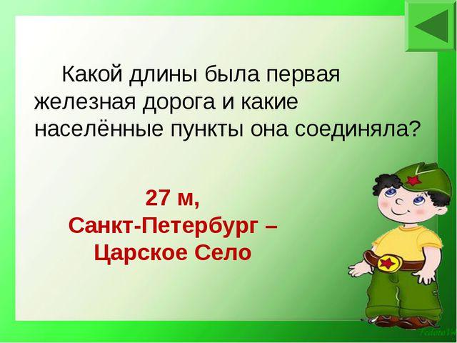 27 м, Санкт-Петербург – Царское Село Какой длины была первая железная дорога...