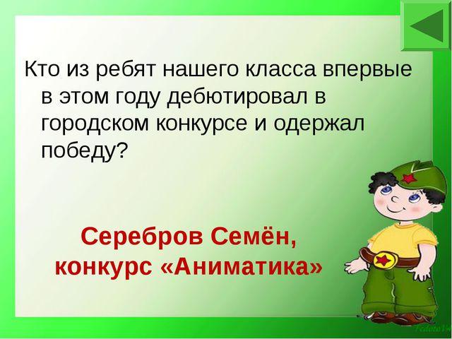 Серебров Семён, конкурс «Аниматика» Кто из ребят нашего класса впервые в этом...