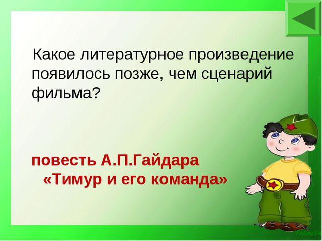 повесть А.П.Гайдара «Тимур и его команда» Какое литературное произведение по...