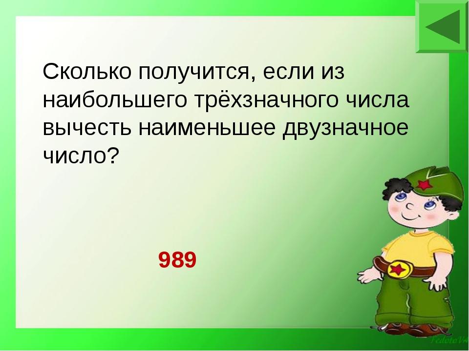 989 Сколько получится, если из наибольшего трёхзначного числа вычесть наимень...