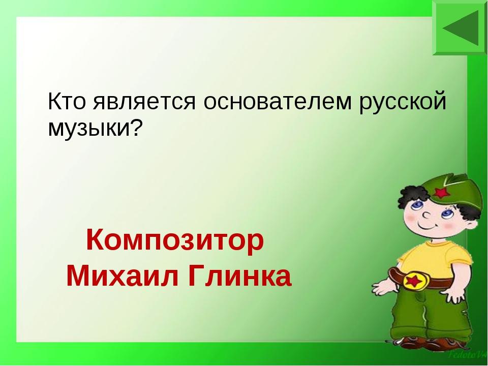 Композитор Михаил Глинка Кто является основателем русской музыки?