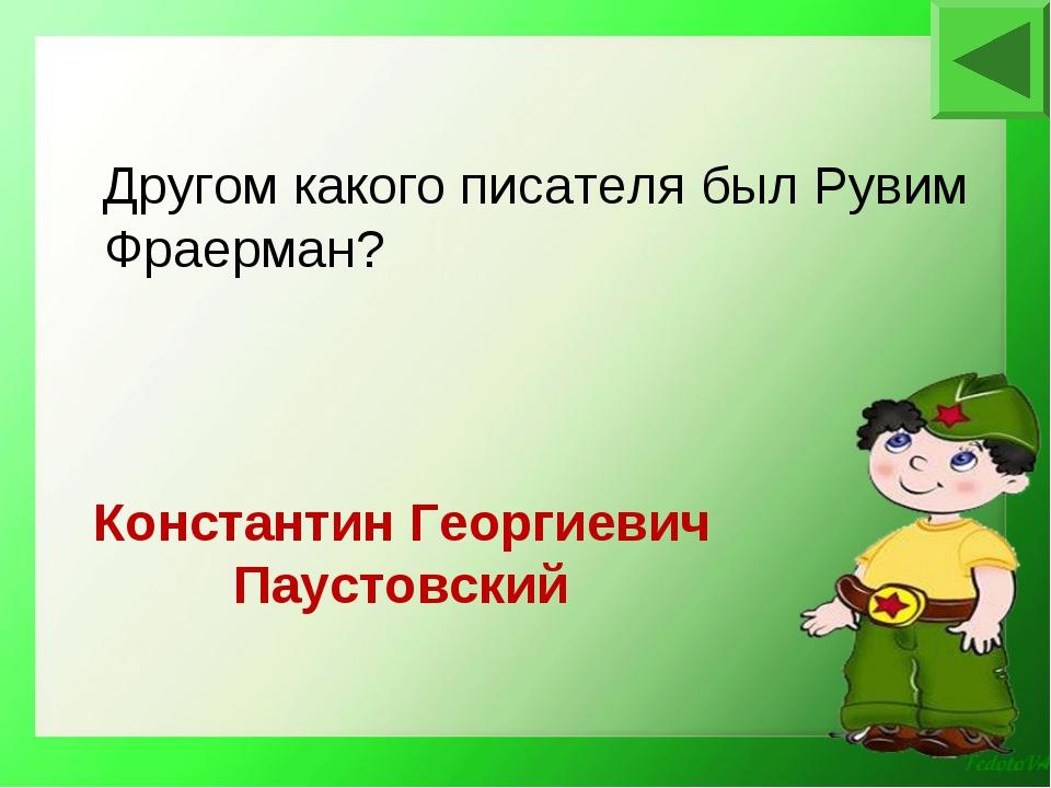 Константин Георгиевич Паустовский Другом какого писателя был Рувим Фраерман?