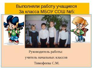 Выполняли работу учащиеся 3а класса МБОУ СОШ №5: Руководитель работы: учитель