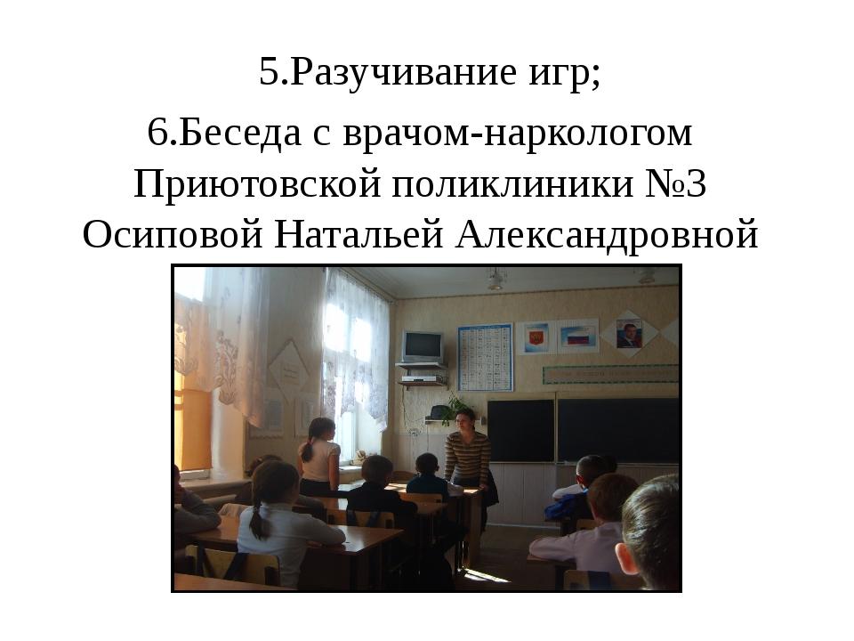 5.Разучивание игр; 6.Беседа с врачом-наркологом Приютовской поликлиники №3 Ос...
