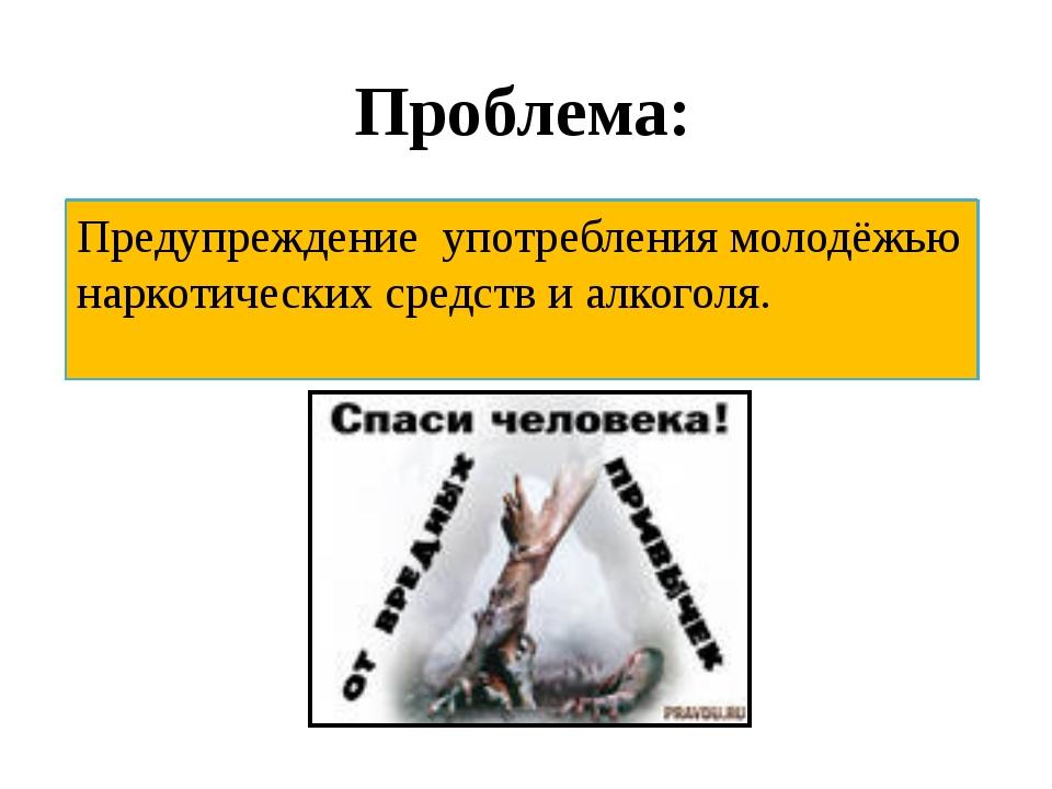 Проблема: Предупреждение употребления молодёжью наркотических средств и алког...