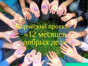 Творческий проект «12 месяцев добрых дел»