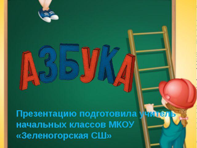 Презентацию подготовила учитель начальных классов МКОУ «Зеленогорская СШ» Кр...