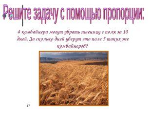 * 4 комбайнера могут убрать пшеницу с поля за 10 дней. За сколько дней уберут