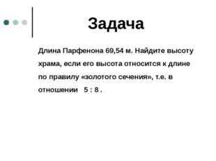 Задача Длина Парфенона 69,54 м. Найдите высоту храма, если его высота относи
