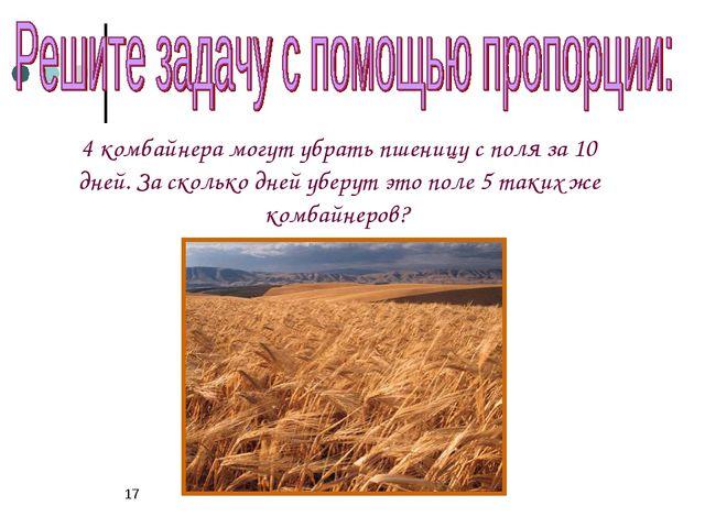 * 4 комбайнера могут убрать пшеницу с поля за 10 дней. За сколько дней уберут...