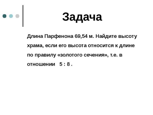 Задача Длина Парфенона 69,54 м. Найдите высоту храма, если его высота относи...