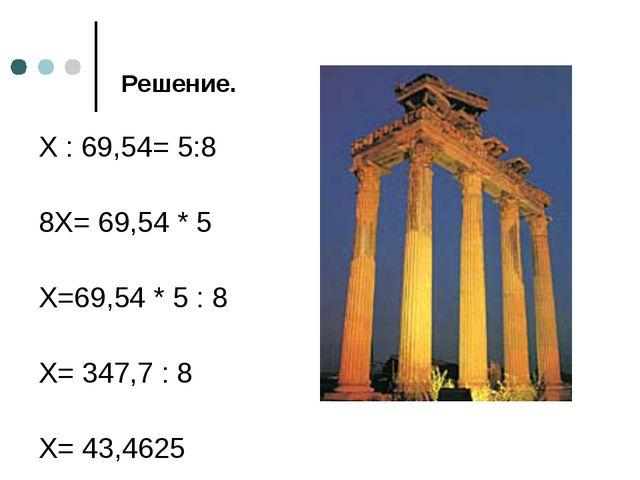 Решение. X : 69,54= 5:8 8X= 69,54 * 5 X=69,54 * 5 : 8 X= 347,7 : 8 X= 43,4625