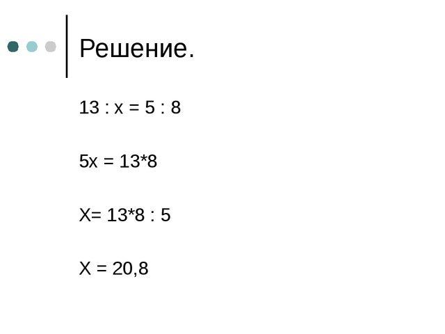 Решение. 13 : x = 5 : 8 5x = 13*8 X= 13*8 : 5 X = 20,8