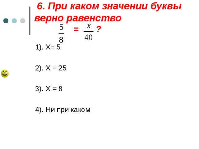 6. При каком значении буквы верно равенство = ? 1). Х= 5 2). Х = 25 3). Х =...