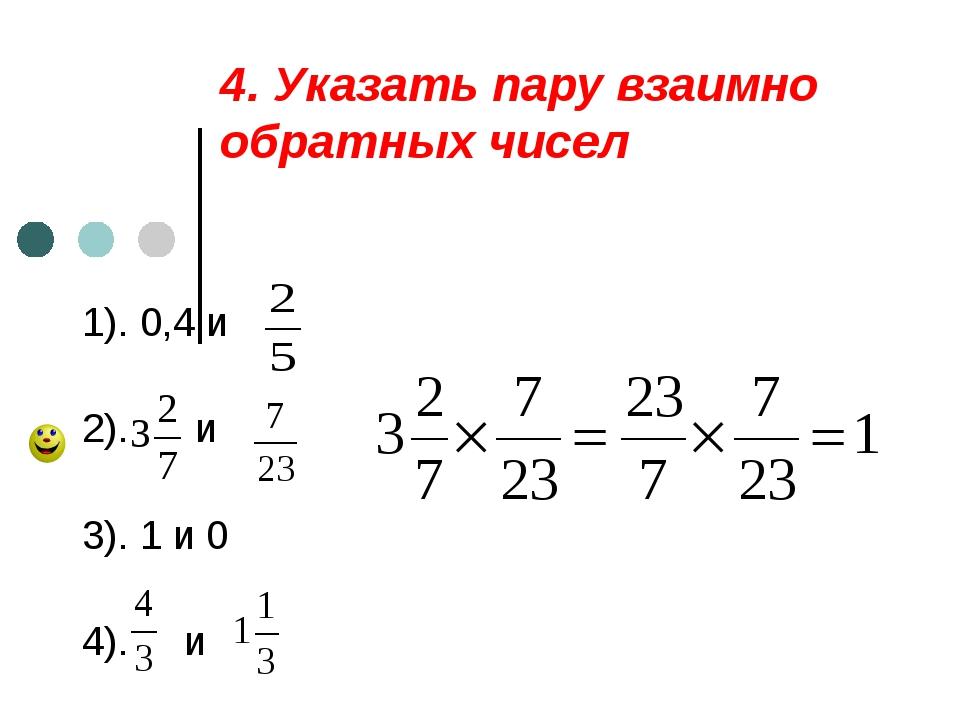 4. Указать пару взаимно обратных чисел 1). 0,4 и 2). и 3). 1 и 0 4). и