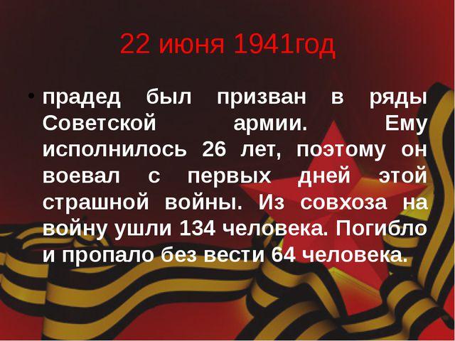 22 июня 1941год прадед был призван в ряды Советской армии. Ему исполнилось 26...