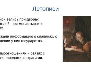 Летописи Содержали информацию о славянах, о зарождении у них государства. Лет
