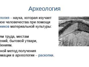 Археология орудиям труда, местам поселений, бытовой утвари, погребениям. Архе