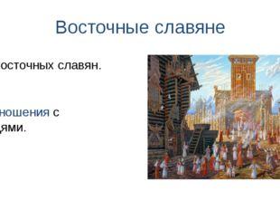 Восточные славяне Быт восточных славян. Их отношения с соседями.