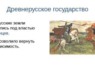Древнерусское государство Что позволило вернуть независимость. Как русские зе