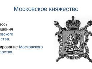Московское княжество Процессы возвышения Московского княжества. Формирование