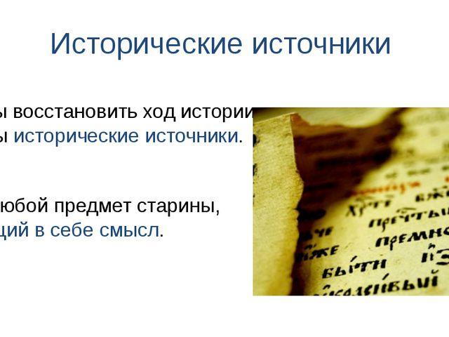 Исторические источники Это любой предмет старины, несущий в себе смысл. Чтобы...