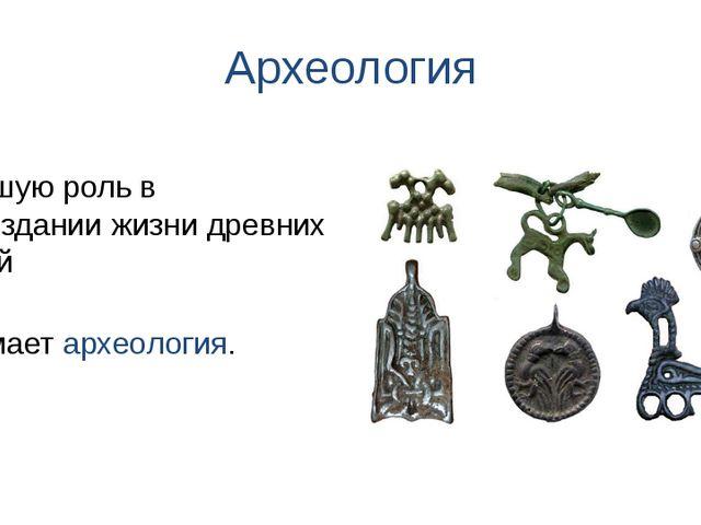 Археология занимает археология. Большую роль в воссоздании жизни древних людей