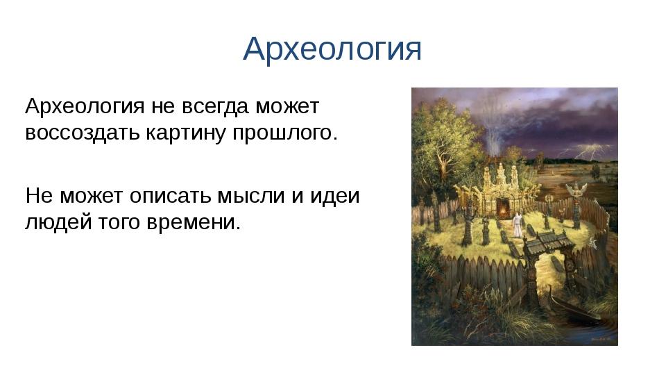 Археология Археология не всегда может воссоздать картину прошлого. Не может о...