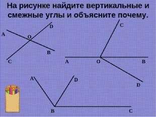 На рисунке найдите вертикальные и смежные углы и объясните почему. D А O D C