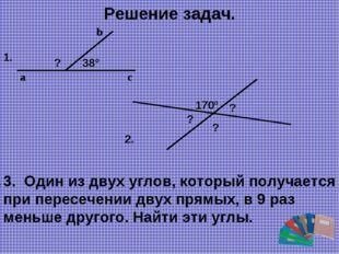 Решение задач. 38° c b a ? 1. 170° ? ? ? 2. 3. Один из двух углов, который по