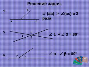 Решение задач. a b c  (ав) > (вс) в 2 раза 4. 1 3 2 4  1 +  3 = 80° 5. 6.