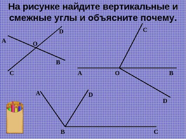 На рисунке найдите вертикальные и смежные углы и объясните почему. D А O D C...