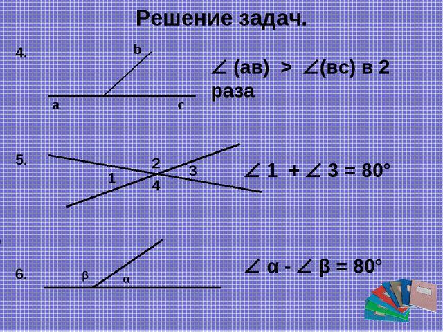 Решение задач. a b c  (ав) > (вс) в 2 раза 4. 1 3 2 4  1 +  3 = 80° 5. 6....