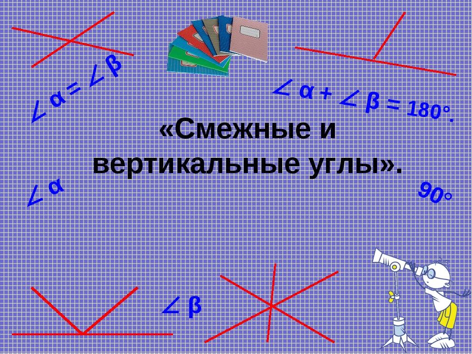 «Смежные и вертикальные углы».  α  β  α +  β = 180°.  α =  β 90°